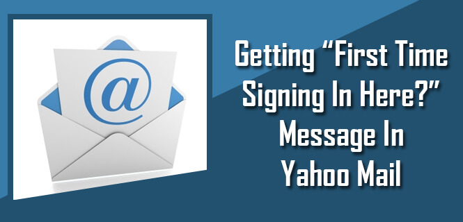 Getting First Time Signing In Here message in Yahoo